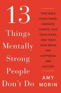 13 Things Mentally Strong People Don't Do: Take Back Your Power, Embrace Change, Face Your Fears, and Train Your Brain for Happiness and Success - Amy Morin - cover