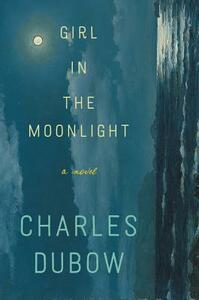 Girl in the Moonlight: A Novel - Charles Dubow - cover