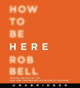 How to Be Here: A Guide to Creating a Life Worth Living - Rob Bell - cover