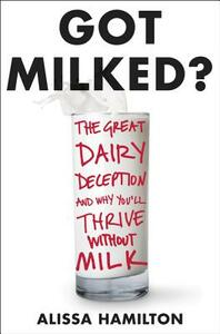 Got Milked?: The Great Dairy Deception and Why You'll Thrive Without Milk - Alissa Hamilton - cover