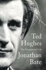 Ted Hughes: The Unauthorised Life - Jonathan Bate - cover