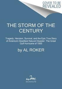 The Storm of the Century: Tragedy, Heroism, Survival, and the Epic True Story of America's Deadliest Natural Disaster: The Great Gulf Hurricane of 1900 - Al Roker - cover
