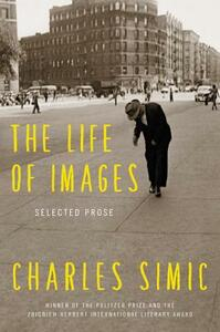The Life of Images: Selected Prose - Charles Simic - cover