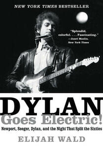 Dylan Goes Electric!: Newport, Seeger, Dylan, and the Night That Split the Sixties - Elijah Wald - cover