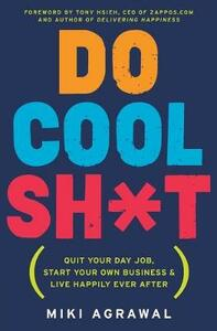 Do Cool Sh*t: Quit Your Day Job, Start Your Own Business, and Live Happily Ever After - Miki Agrawal - cover