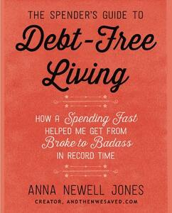 The Spender's Guide To Debt-Free Living: How a Spending Fast Helped Me Get from Broke to Badass in Record Time - Anna Newell Jones - cover