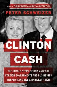 Clinton Cash: The Untold Story of How and Why Foreign Governments and Businesses Helped Make Bill and Hillary Rich - Peter Schweizer - cover