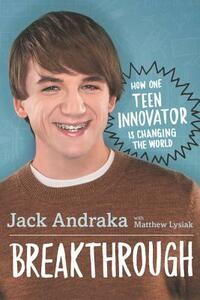 Breakthrough: How One Teen Innovator Is Changing the World - Jack Andraka,Matthew Lysiak - cover