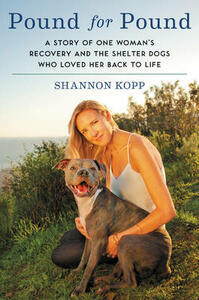 Pound for Pound: A Story of One Woman's Recovery and the Shelter Dogs Who Loved Her Back to Life - Shannon Kopp - cover