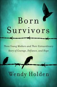 Born Survivors: Three Young Mothers and Their Extraordinary Story of Courage, Defiance, and Hope - Wendy Holden - cover