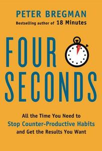 Four Seconds: All the Time You Need to Stop Counter-Productive Habits and Get the Results You Want - Peter Bregman - cover