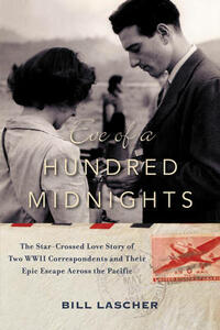 Eve of a Hundred Midnights: The Star-Crossed Love Story of Two WWII Correspondents and Their Epic Escape Across the Pacific - Bill Lascher - cover