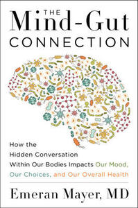 The Mind-Gut Connection: How the Hidden Conversation Within Our Bodies Impacts Our Mood, Our Choices, and Our Overall Health - Emeran Mayer - cover