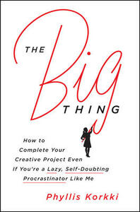 The Big Thing: How to Complete Your Creative Project Even if You're a Lazy, Self-Doubting Procrastinator Like Me - Phyllis Korkki - cover