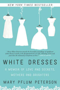 White Dresses: A Memoir of Love and Secrets, Mothers and Daughters - Mary Pflum Peterson - cover