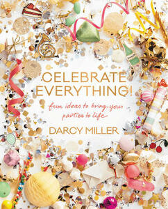 Celebrate Everything!: Fun Ideas to Bring Your Parties to Life - Darcy Miller - cover