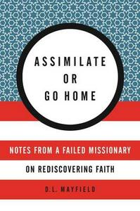 Assimilate Or Go Home: My Misadventures Among the Somali Muslim Refugeesof Portland - D. L. Mayfield - cover