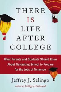 There Is Life After College: What Parents and Students Should Know about Navigating School to Prepare for the Jobs of Tomorrow - Jeffrey J Selingo - cover