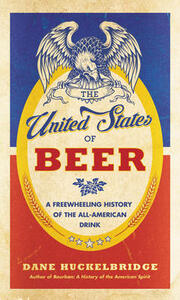 The United States of Beer: A Freewheeling History of the All-American Drink - Dane Huckelbridge - cover
