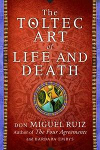The Toltec Art of Life and Death: A Story of Discovery - Don Miguel Ruiz,Barbara Emrys - cover