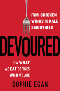 Devoured: From Chicken Wings to Kale Smoothies--How What We Eat Defines Who We Are - Sophie Egan - cover
