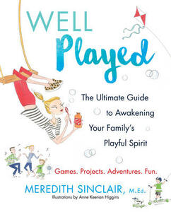 Well Played: The Ultimate Guide to Awakening Your Family's Playful Spirit - Meredith Sinclair - cover