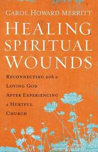 Healing Spiritual Wounds: Reconnecting with a Loving God After Experiencing a Hurtful Church - Carol Howard Merritt - cover