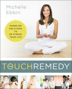 The Touch Remedy: Hands-On Solutions to De-Stress Your Life - Michelle K. Ebbin - cover