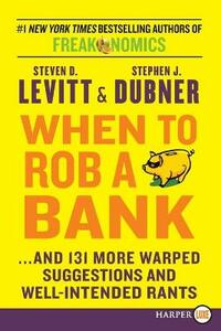 When to Rob a Bank: ...and 131 More Warped Suggestions and Well-Intended Rants - Steven D Levitt,Stephen J Dubner - cover