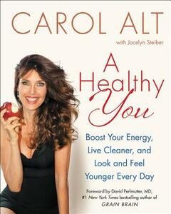 A Healthy You: Boost Your Energy, Live Cleaner, and Look and Feel Younger Every Day - Carol Alt - cover