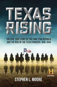 Texas Rising: The Epic True Story of the Lone Star Republic and the Rise of the Texas Rangers, 1836-1846 - Stephen L Moore - cover