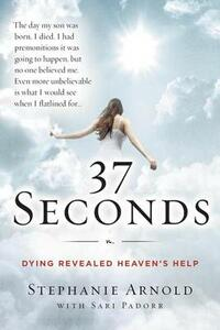 37 Seconds: Dying Revealed Heaven's Help--A Mother's Journey - Stephanie Arnold,Sari Padorr - cover