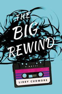 The Big Rewind: A Novel - Libby Cudmore - cover