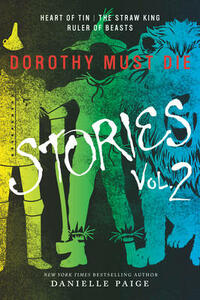Dorothy Must Die Stories Volume 2: Heart of Tin, The Straw King, Ruler of Beasts - Danielle Paige - cover