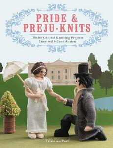 Pride & Preju-Knits: Twelve Genteel Knitting Projects Inspired by Jane Austen - Trixie Von Purl - cover