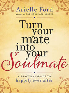 Turn Your Mate into Your Soulmate: A Practical Guide to Happily Ever After - Arielle Ford - cover