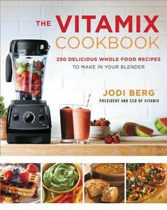 The Vitamix Cookbook: 250 Delicious Whole Food Recipes to Make in Your Blender - Jodi Berg - cover