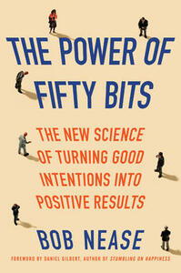 The Power of Fifty Bits: The New Science of Turning Good Intentions into Positive Results - Bob Nease - cover