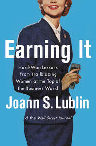 Earning It: Hard-Won Lessons from Trailblazing Women at the Top of the Business World - Joann S. Lublin - cover
