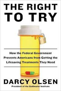 The Right To Try: How the Federal Government Prevents Americans from Getting the Life-Saving Treatments They Need - Darcy Olsen - cover
