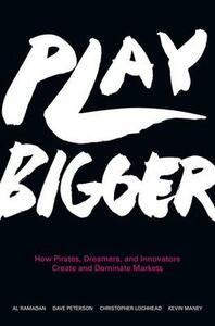 Play Bigger: How Pirates, Dreamers, and Innovators Create and Dominate Markets - Al Ramadan,Dave Peterson,Christopher Lochhead - cover