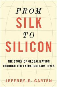 From Silk to Silicon: The Story of Globalization Through Ten Extraordinary Lives - Jeffrey E Garten - cover