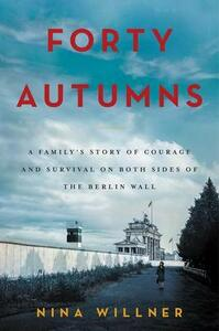 Forty Autumns: A Family's Story of Courage and Survival on Both Sides of the Berlin Wall - Nina Willner - cover