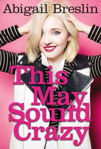 Foto Cover di This May Sound Crazy, Ebook inglese di Abigail Breslin, edito da HarperCollins