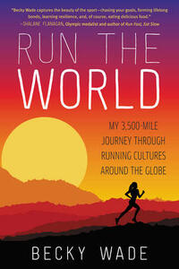 Run the World: My 3,500-Mile Journey Through Running Cultures Around the Globe - Becky Wade - cover