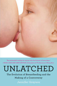 Unlatched: The Evolution of Breastfeeding and the Making of a Controversy - Jennifer Grayson - cover