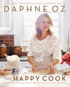 The Happy Cook: 125 Recipes for Eating Every Day Like It's the Weekend - Daphne Oz - cover