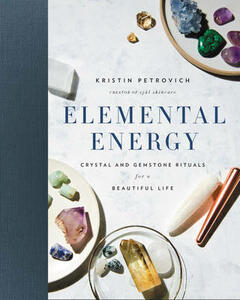 Elemental Energy: Crystal and Gemstone Rituals for a Beautiful Life - Kristin Petrovich - cover
