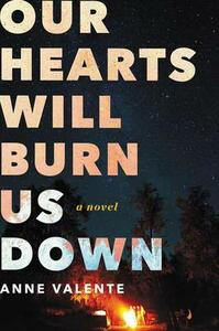 Our Hearts Will Burn Us Down: A Novel - Anne Valente - cover