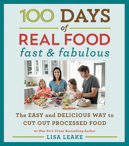 100 Days of Real Food: Fast & Fabulous: The Easy and Delicious Way to Cut Out Processed Food - Lisa Leake - cover